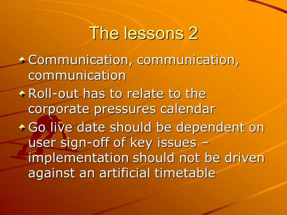 The lessons 2 Communication, communication, communication Roll-out has to relate to the corporate pressures calendar Go live date should be dependent