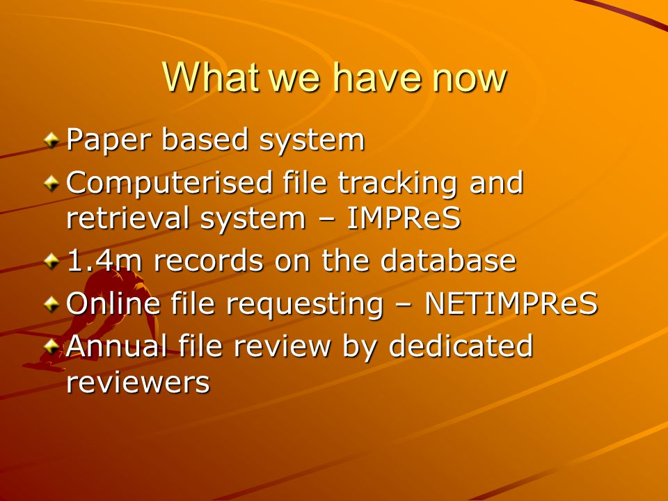 What we have now Paper based system Computerised file tracking and retrieval system – IMPReS 1.4m records on the database Online file requesting – NET