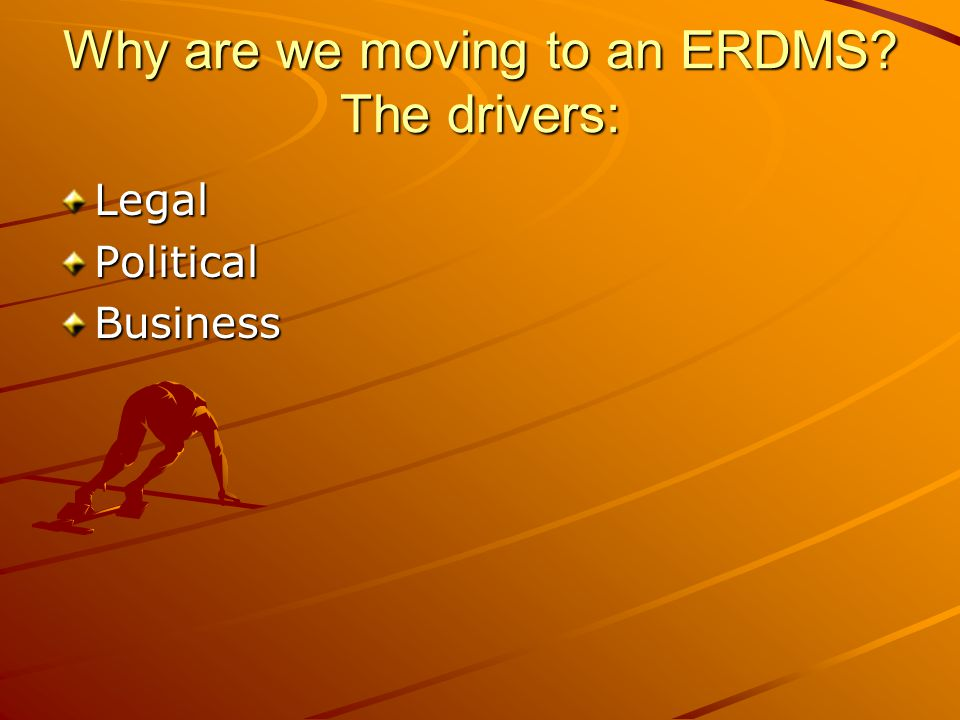 Why are we moving to an ERDMS? The drivers: LegalPoliticalBusiness