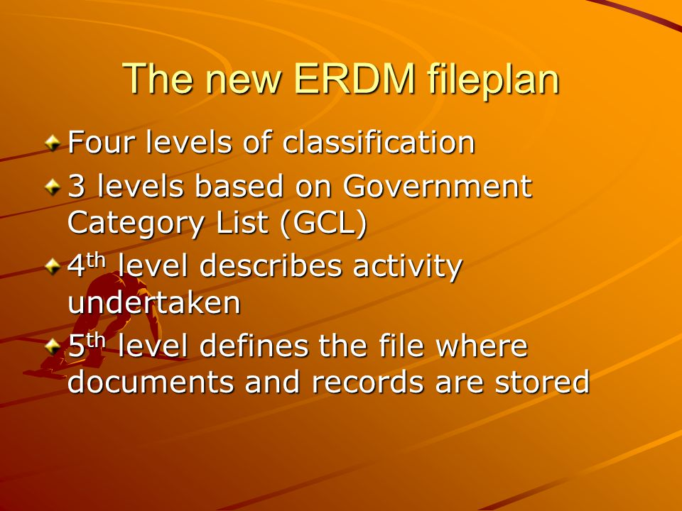 The new ERDM fileplan Four levels of classification 3 levels based on Government Category List (GCL) 4 th level describes activity undertaken 5 th lev
