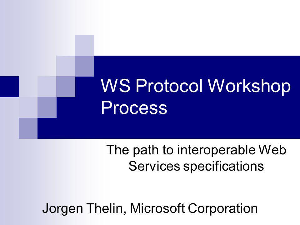 WS Protocol Workshop Process Jorgen Thelin, Microsoft Corporation The path to interoperable Web Services specifications