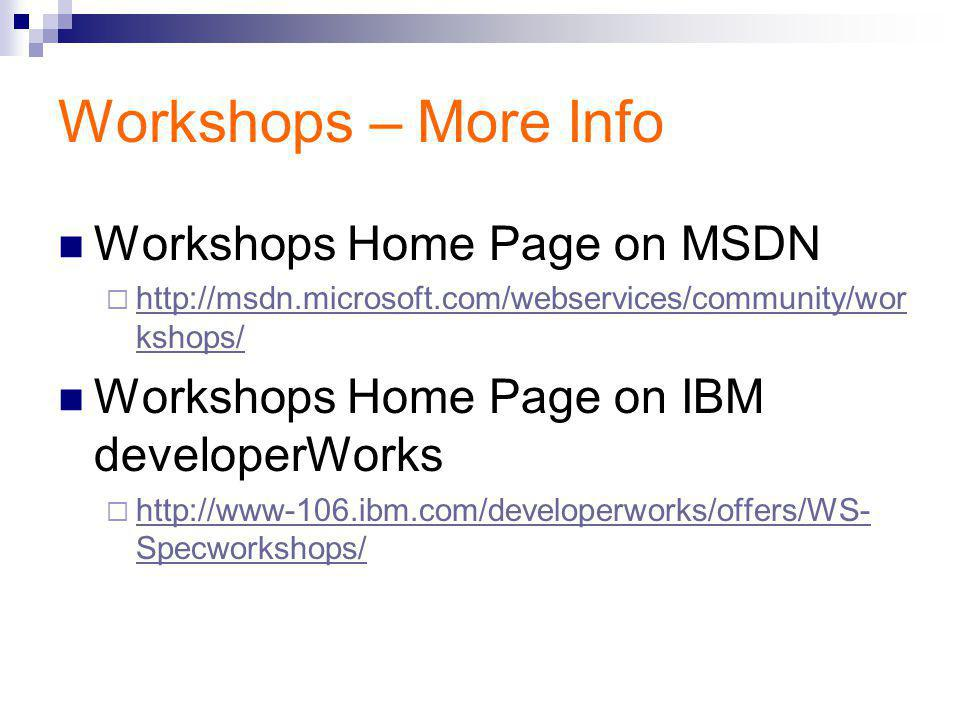 Workshops – More Info Workshops Home Page on MSDN  http://msdn.microsoft.com/webservices/community/wor kshops/ http://msdn.microsoft.com/webservices/community/wor kshops/ Workshops Home Page on IBM developerWorks  http://www-106.ibm.com/developerworks/offers/WS- Specworkshops/ http://www-106.ibm.com/developerworks/offers/WS- Specworkshops/