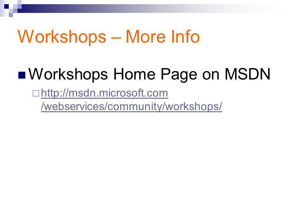 Workshops – More Info Workshops Home Page on MSDN  http://msdn.microsoft.com /webservices/community/workshops/ http://msdn.microsoft.com /webservices/community/workshops/