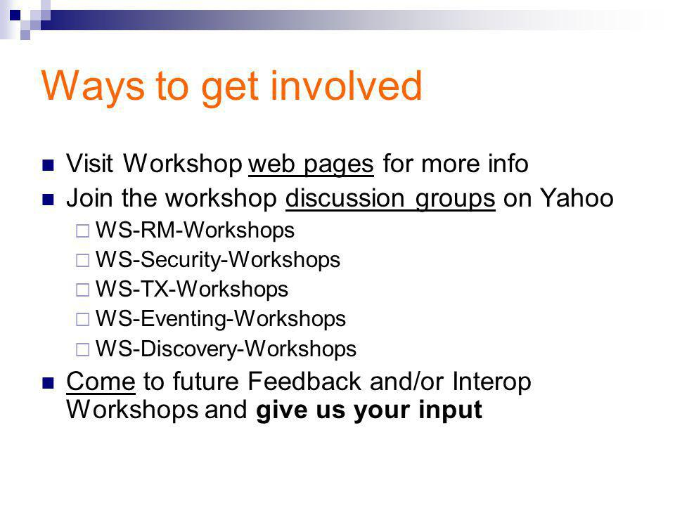 Ways to get involved Visit Workshop web pages for more info Join the workshop discussion groups on Yahoo  WS-RM-Workshops  WS-Security-Workshops  WS-TX-Workshops  WS-Eventing-Workshops  WS-Discovery-Workshops Come to future Feedback and/or Interop Workshops and give us your input