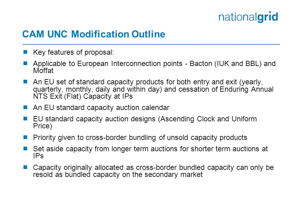CAM UNC Modification Outline  Key features of proposal:  Applicable to European Interconnection points - Bacton (IUK and BBL) and Moffat  An EU set