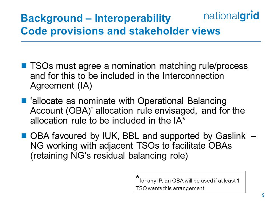 9 Background – Interoperability Code provisions and stakeholder views  TSOs must agree a nomination matching rule/process and for this to be included