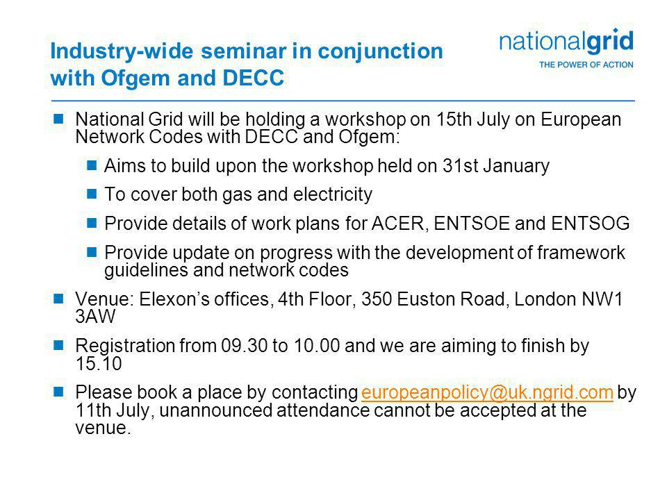 Industry-wide seminar in conjunction with Ofgem and DECC  National Grid will be holding a workshop on 15th July on European Network Codes with DECC and Ofgem:  Aims to build upon the workshop held on 31st January  To cover both gas and electricity  Provide details of work plans for ACER, ENTSOE and ENTSOG  Provide update on progress with the development of framework guidelines and network codes  Venue: Elexon's offices, 4th Floor, 350 Euston Road, London NW1 3AW  Registration from 09.30 to 10.00 and we are aiming to finish by 15.10  Please book a place by contacting europeanpolicy@uk.ngrid.com by 11th July, unannounced attendance cannot be accepted at the venue.
