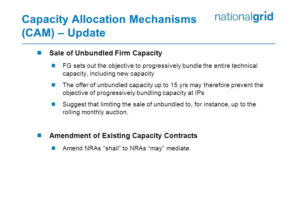 Capacity Allocation Mechanisms (CAM) – Update  Sale of Unbundled Firm Capacity  FG sets out the objective to progressively bundle the entire technical capacity, including new capacity  The offer of unbundled capacity up to 15 yrs may therefore prevent the objective of progressively bundling capacity at IPs  Suggest that limiting the sale of unbundled to, for instance, up to the rolling monthly auction.