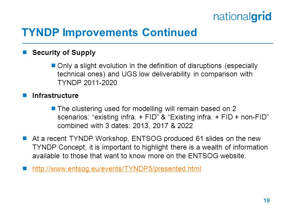 TYNDP Improvements Continued  Security of Supply  Only a slight evolution in the definition of disruptions (especially technical ones) and UGS low deliverability in comparison with TYNDP 2011-2020  Infrastructure  The clustering used for modelling will remain based on 2 scenarios: existing infra.