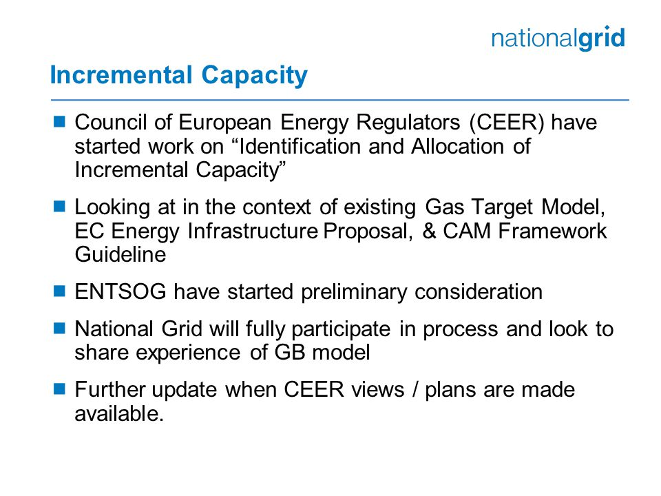 Incremental Capacity  Council of European Energy Regulators (CEER) have started work on Identification and Allocation of Incremental Capacity  Looking at in the context of existing Gas Target Model, EC Energy Infrastructure Proposal, & CAM Framework Guideline  ENTSOG have started preliminary consideration  National Grid will fully participate in process and look to share experience of GB model  Further update when CEER views / plans are made available.