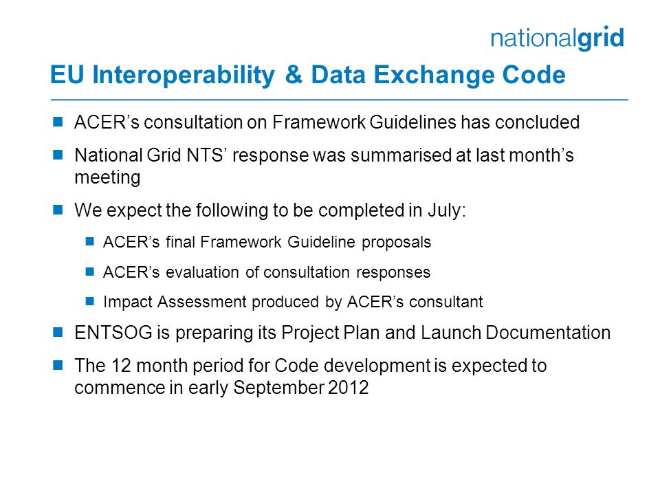 EU Interoperability & Data Exchange Code  ACER's consultation on Framework Guidelines has concluded  National Grid NTS' response was summarised at last month's meeting  We expect the following to be completed in July:  ACER's final Framework Guideline proposals  ACER's evaluation of consultation responses  Impact Assessment produced by ACER's consultant  ENTSOG is preparing its Project Plan and Launch Documentation  The 12 month period for Code development is expected to commence in early September 2012