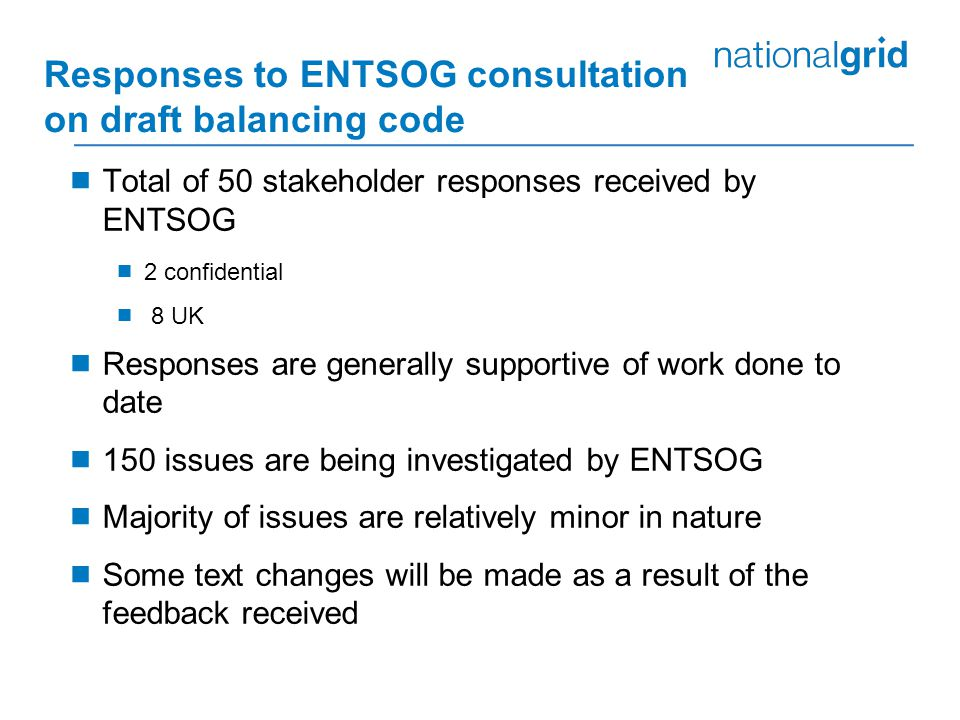 Responses to ENTSOG consultation on draft balancing code  Total of 50 stakeholder responses received by ENTSOG  2 confidential  8 UK  Responses are generally supportive of work done to date  150 issues are being investigated by ENTSOG  Majority of issues are relatively minor in nature  Some text changes will be made as a result of the feedback received