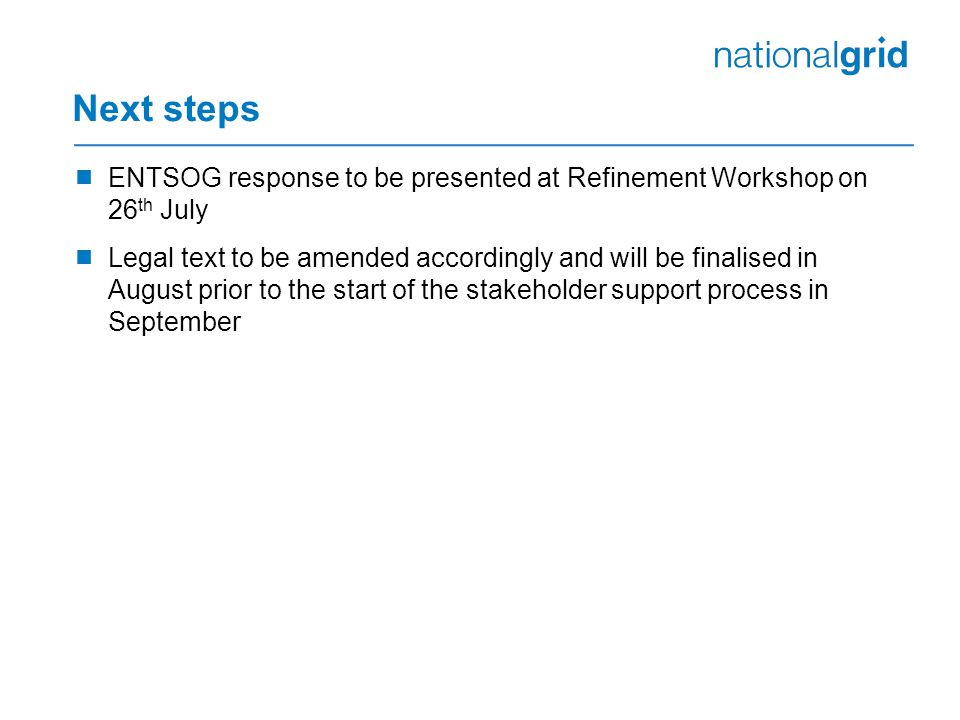 Next steps  ENTSOG response to be presented at Refinement Workshop on 26 th July  Legal text to be amended accordingly and will be finalised in August prior to the start of the stakeholder support process in September
