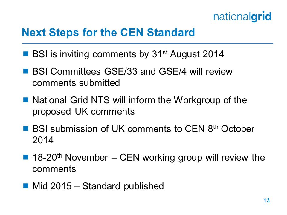 Next Steps for the CEN Standard  BSI is inviting comments by 31 st August 2014  BSI Committees GSE/33 and GSE/4 will review comments submitted  National Grid NTS will inform the Workgroup of the proposed UK comments  BSI submission of UK comments to CEN 8 th October 2014  18-20 th November – CEN working group will review the comments  Mid 2015 – Standard published 13