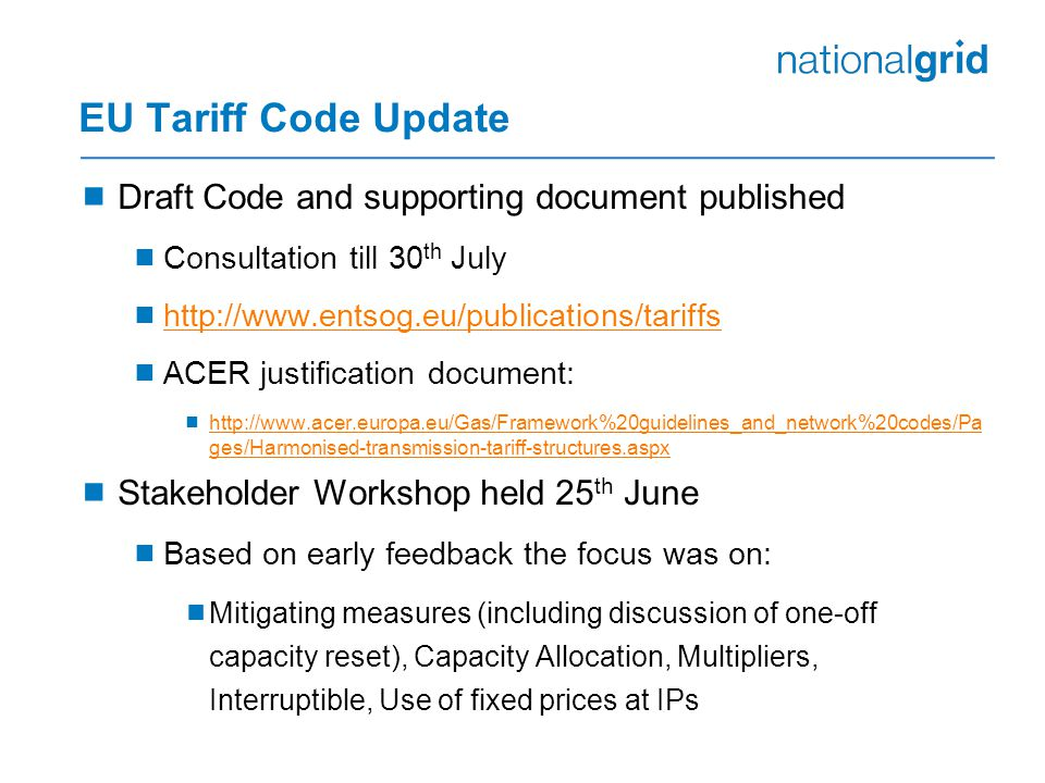 EU Tariff Code Update  Draft Code and supporting document published  Consultation till 30 th July  http://www.entsog.eu/publications/tariffs http://www.entsog.eu/publications/tariffs  ACER justification document:  http://www.acer.europa.eu/Gas/Framework%20guidelines_and_network%20codes/Pa ges/Harmonised-transmission-tariff-structures.aspx http://www.acer.europa.eu/Gas/Framework%20guidelines_and_network%20codes/Pa ges/Harmonised-transmission-tariff-structures.aspx  Stakeholder Workshop held 25 th June  Based on early feedback the focus was on:  Mitigating measures (including discussion of one-off capacity reset), Capacity Allocation, Multipliers, Interruptible, Use of fixed prices at IPs