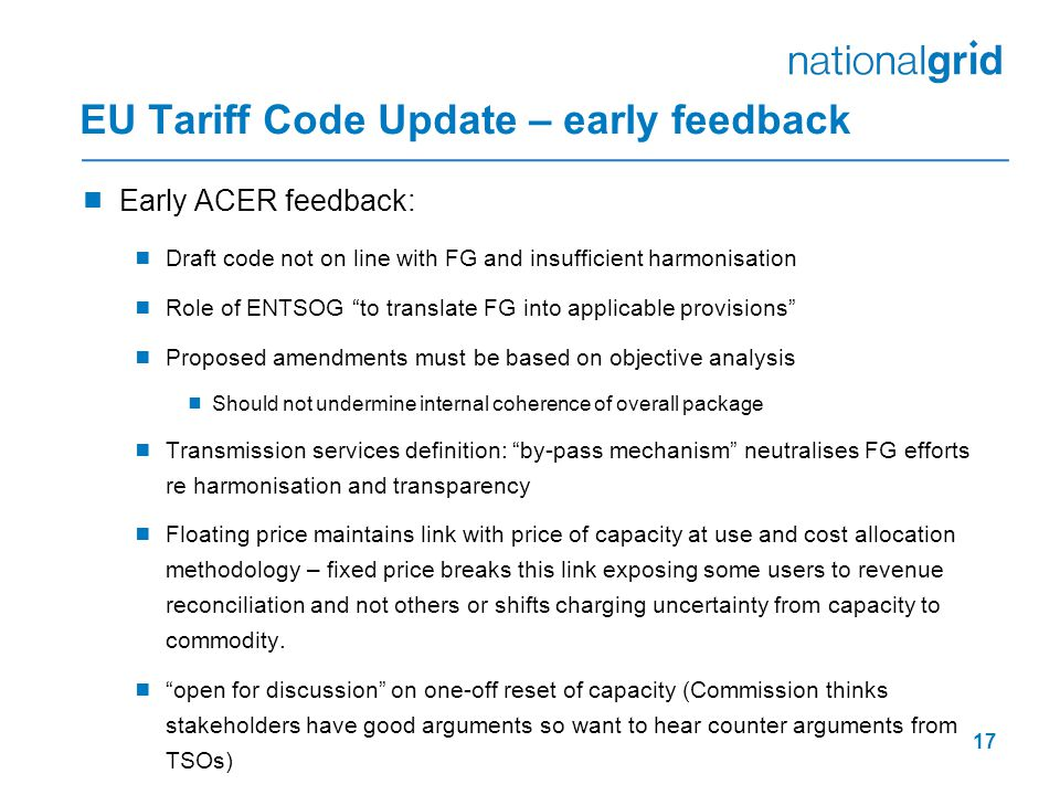 17 EU Tariff Code Update – early feedback  Early ACER feedback:  Draft code not on line with FG and insufficient harmonisation  Role of ENTSOG to translate FG into applicable provisions  Proposed amendments must be based on objective analysis  Should not undermine internal coherence of overall package  Transmission services definition: by-pass mechanism neutralises FG efforts re harmonisation and transparency  Floating price maintains link with price of capacity at use and cost allocation methodology – fixed price breaks this link exposing some users to revenue reconciliation and not others or shifts charging uncertainty from capacity to commodity.