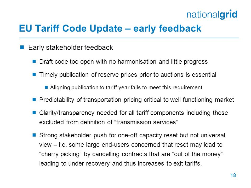 18 EU Tariff Code Update – early feedback  Early stakeholder feedback  Draft code too open with no harmonisation and little progress  Timely publication of reserve prices prior to auctions is essential  Aligning publication to tariff year fails to meet this requirement  Predictability of transportation pricing critical to well functioning market  Clarity/transparency needed for all tariff components including those excluded from definition of transmission services  Strong stakeholder push for one-off capacity reset but not universal view – i.e.