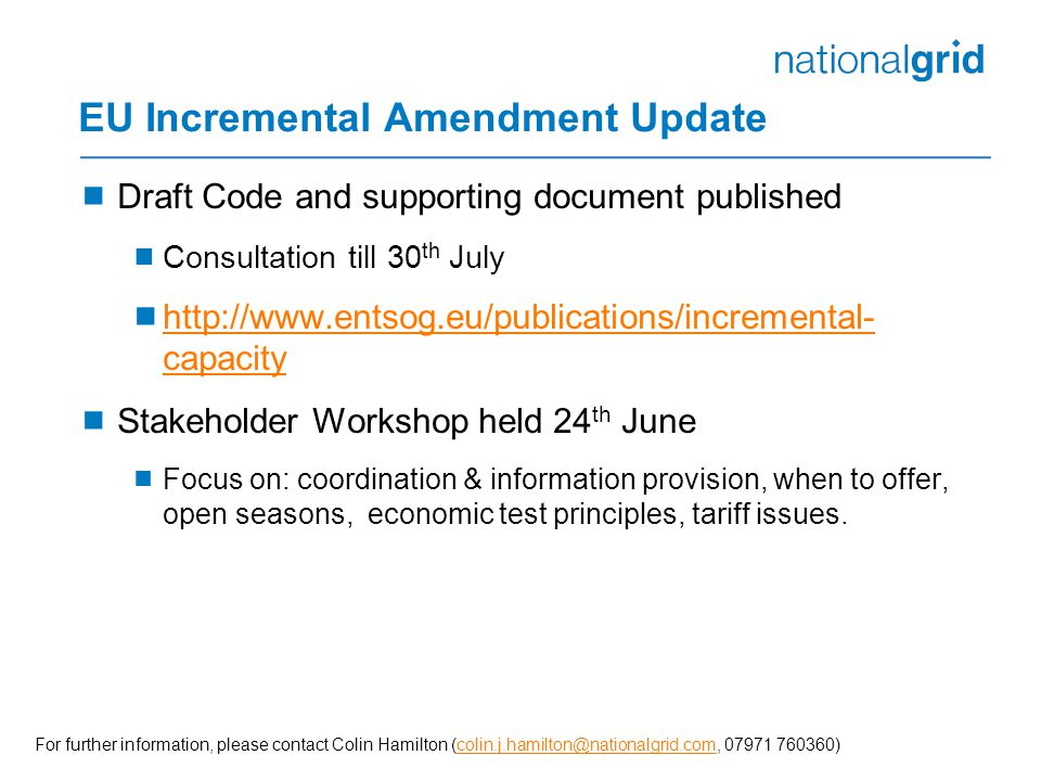  Draft Code and supporting document published  Consultation till 30 th July  http://www.entsog.eu/publications/incremental- capacity http://www.entsog.eu/publications/incremental- capacity  Stakeholder Workshop held 24 th June  Focus on: coordination & information provision, when to offer, open seasons, economic test principles, tariff issues.