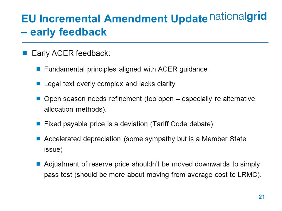 21 EU Incremental Amendment Update – early feedback  Early ACER feedback:  Fundamental principles aligned with ACER guidance  Legal text overly complex and lacks clarity  Open season needs refinement (too open – especially re alternative allocation methods).