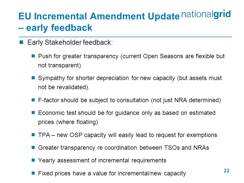 22 EU Incremental Amendment Update – early feedback  Early Stakeholder feedback:  Push for greater transparency (current Open Seasons are flexible but not transparent)  Sympathy for shorter depreciation for new capacity (but assets must not be revalidated).