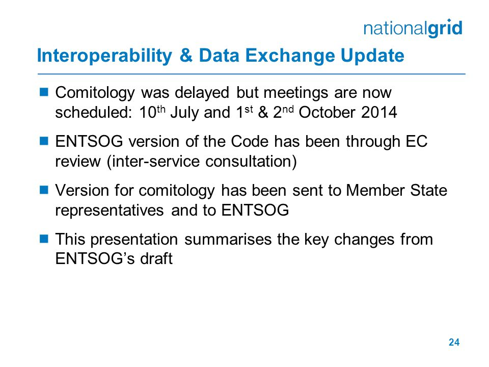 Interoperability & Data Exchange Update  Comitology was delayed but meetings are now scheduled: 10 th July and 1 st & 2 nd October 2014  ENTSOG version of the Code has been through EC review (inter-service consultation)  Version for comitology has been sent to Member State representatives and to ENTSOG  This presentation summarises the key changes from ENTSOG's draft 24