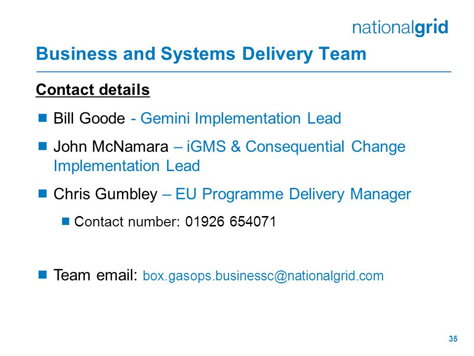 35 Business and Systems Delivery Team Contact details  Bill Goode - Gemini Implementation Lead  John McNamara – iGMS & Consequential Change Implementation Lead  Chris Gumbley – EU Programme Delivery Manager  Contact number: 01926 654071  Team email: box.gasops.businessc@nationalgrid.com