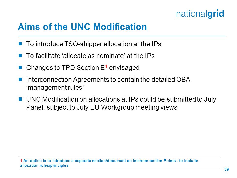 39 Aims of the UNC Modification  To introduce TSO-shipper allocation at the IPs  To facilitate 'allocate as nominate' at the IPs  Changes to TPD Section E 1 envisaged  Interconnection Agreements to contain the detailed OBA 'management rules'  UNC Modification on allocations at IPs could be submitted to July Panel, subject to July EU Workgroup meeting views 1 An option is to introduce a separate section/document on Interconnection Points - to include allocation rules/principles