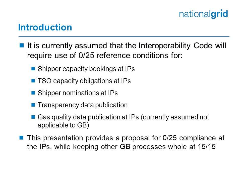 Introduction  It is currently assumed that the Interoperability Code will require use of 0/25 reference conditions for:  Shipper capacity bookings at IPs  TSO capacity obligations at IPs  Shipper nominations at IPs  Transparency data publication  Gas quality data publication at IPs (currently assumed not applicable to GB)  This presentation provides a proposal for 0/25 compliance at the IPs, while keeping other GB processes whole at 15/15