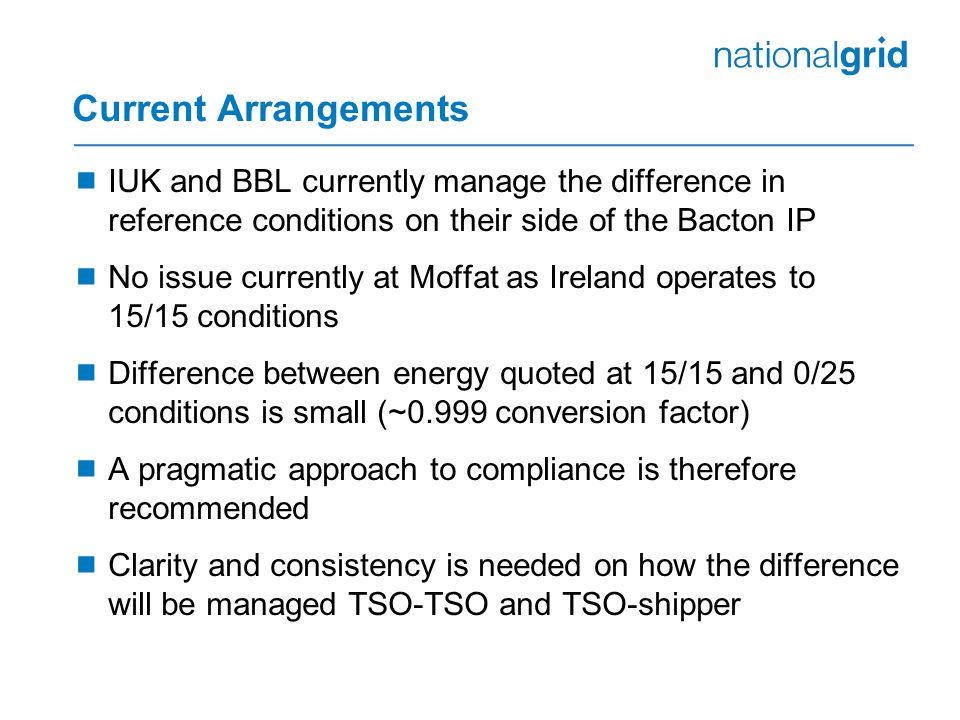 Current Arrangements  IUK and BBL currently manage the difference in reference conditions on their side of the Bacton IP  No issue currently at Moffat as Ireland operates to 15/15 conditions  Difference between energy quoted at 15/15 and 0/25 conditions is small (~0.999 conversion factor)  A pragmatic approach to compliance is therefore recommended  Clarity and consistency is needed on how the difference will be managed TSO-TSO and TSO-shipper