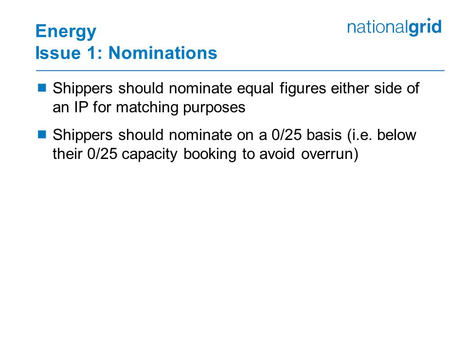 Energy Issue 1: Nominations  Shippers should nominate equal figures either side of an IP for matching purposes  Shippers should nominate on a 0/25 basis (i.e.