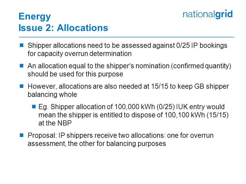 Energy Issue 2: Allocations  Shipper allocations need to be assessed against 0/25 IP bookings for capacity overrun determination  An allocation equal to the shipper's nomination (confirmed quantity) should be used for this purpose  However, allocations are also needed at 15/15 to keep GB shipper balancing whole  Eg.