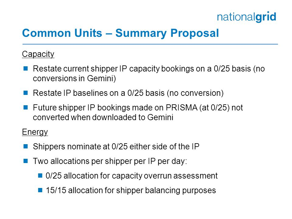 Common Units – Summary Proposal Capacity  Restate current shipper IP capacity bookings on a 0/25 basis (no conversions in Gemini)  Restate IP baselines on a 0/25 basis (no conversion)  Future shipper IP bookings made on PRISMA (at 0/25) not converted when downloaded to Gemini Energy  Shippers nominate at 0/25 either side of the IP  Two allocations per shipper per IP per day:  0/25 allocation for capacity overrun assessment  15/15 allocation for shipper balancing purposes