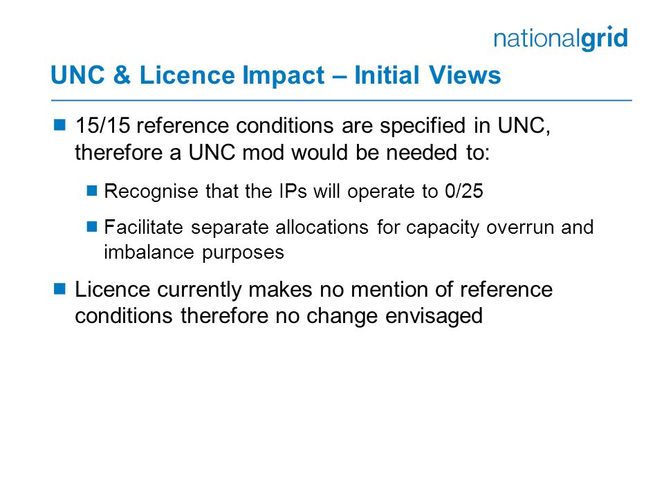 UNC & Licence Impact – Initial Views  15/15 reference conditions are specified in UNC, therefore a UNC mod would be needed to:  Recognise that the IPs will operate to 0/25  Facilitate separate allocations for capacity overrun and imbalance purposes  Licence currently makes no mention of reference conditions therefore no change envisaged