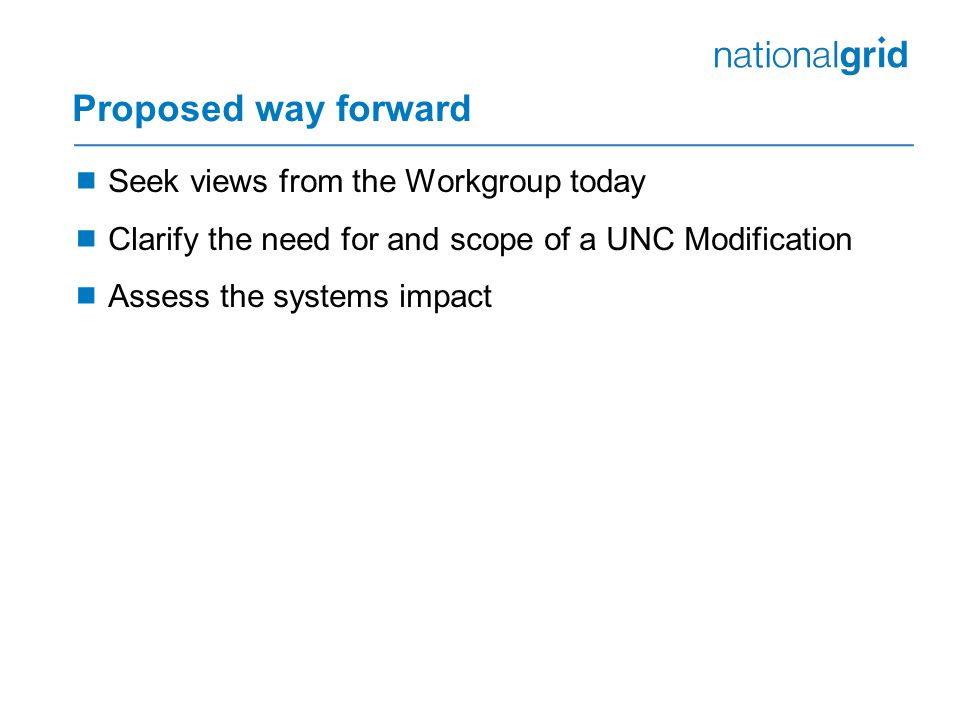 Proposed way forward  Seek views from the Workgroup today  Clarify the need for and scope of a UNC Modification  Assess the systems impact