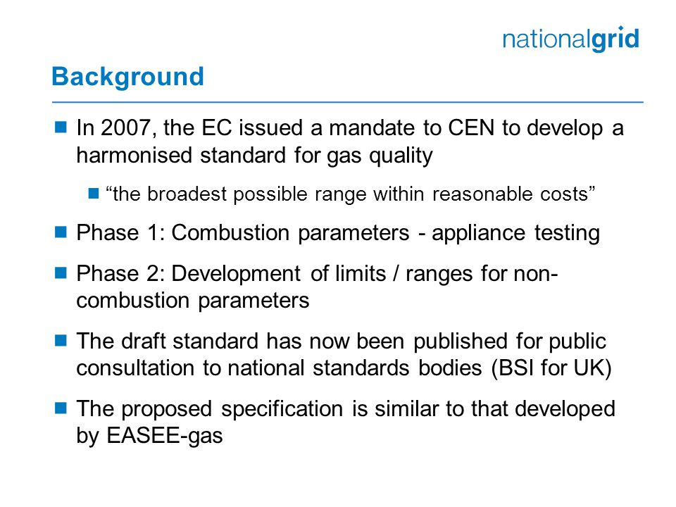Background  In 2007, the EC issued a mandate to CEN to develop a harmonised standard for gas quality  the broadest possible range within reasonable costs  Phase 1: Combustion parameters - appliance testing  Phase 2: Development of limits / ranges for non- combustion parameters  The draft standard has now been published for public consultation to national standards bodies (BSI for UK)  The proposed specification is similar to that developed by EASEE-gas