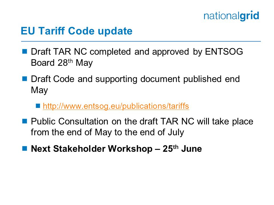 EU Tariff Code update  Draft TAR NC completed and approved by ENTSOG Board 28 th May  Draft Code and supporting document published end May  http://www.entsog.eu/publications/tariffs http://www.entsog.eu/publications/tariffs  Public Consultation on the draft TAR NC will take place from the end of May to the end of July  Next Stakeholder Workshop – 25 th June