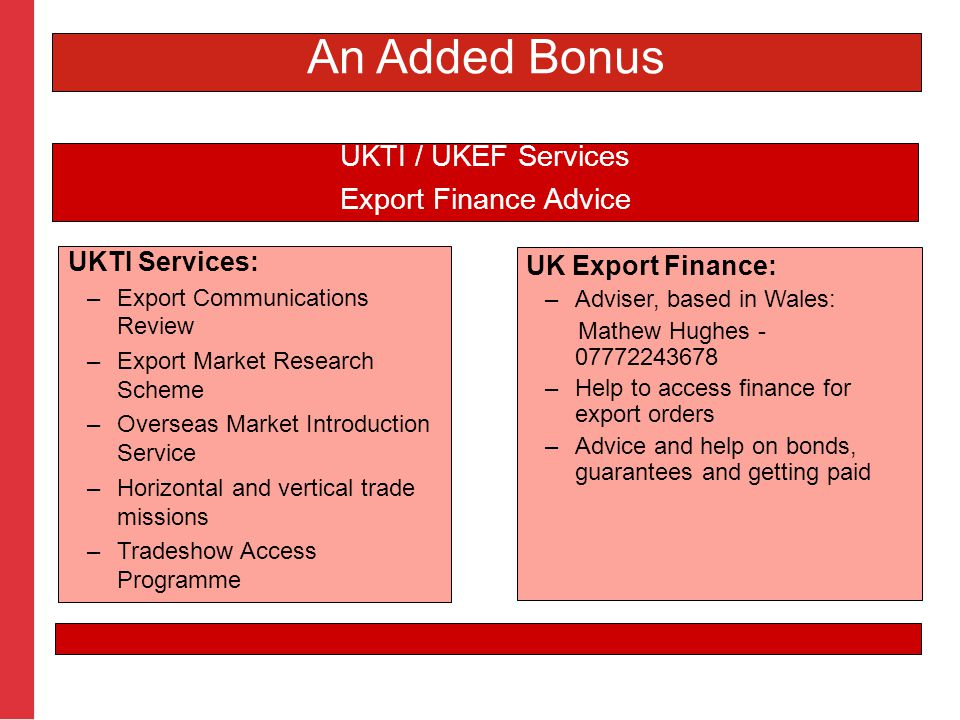UKTI Services: –Export Communications Review –Export Market Research Scheme –Overseas Market Introduction Service –Horizontal and vertical trade missions –Tradeshow Access Programme UKTI / UKEF Services Export Finance Advice UK Export Finance: –Adviser, based in Wales: Mathew Hughes - 07772243678 –Help to access finance for export orders –Advice and help on bonds, guarantees and getting paid An Added Bonus