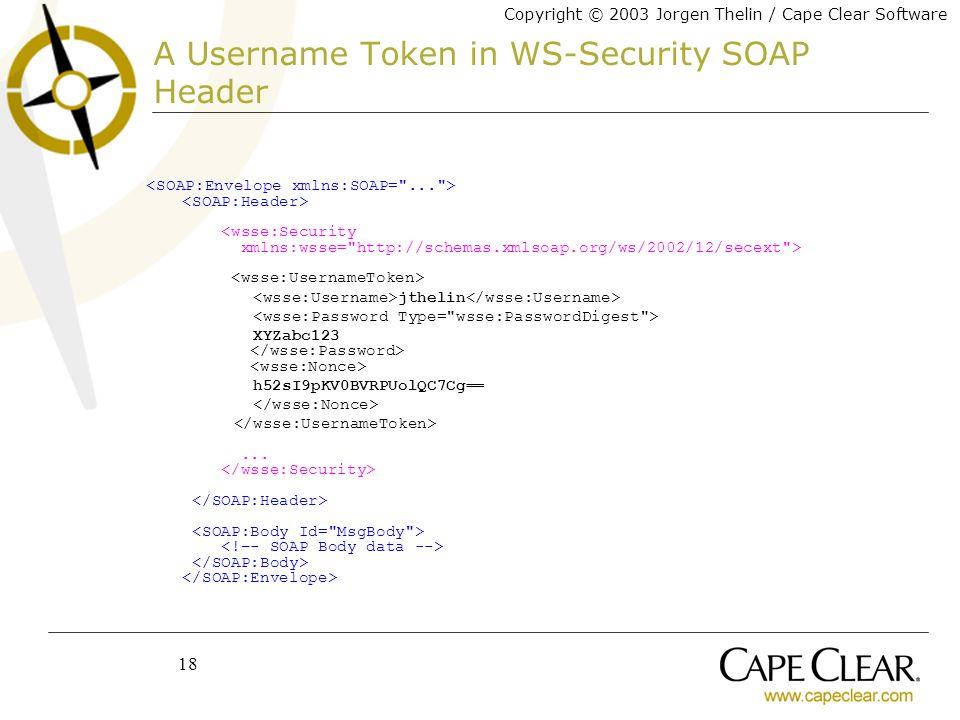 Copyright © 2003 Jorgen Thelin / Cape Clear Software 18 A Username Token in WS-Security SOAP Header jthelin XYZabc123 h52sI9pKV0BVRPUolQC7Cg==...
