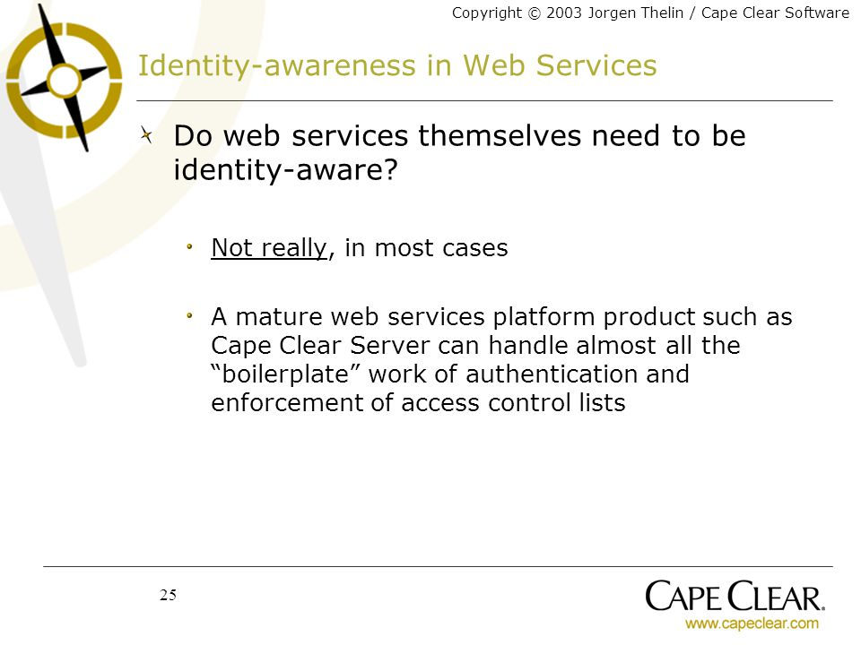 Copyright © 2003 Jorgen Thelin / Cape Clear Software 25 Identity-awareness in Web Services Do web services themselves need to be identity-aware.