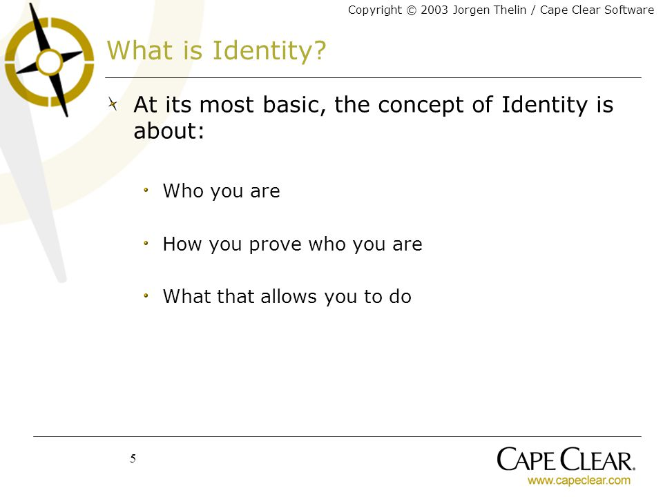Copyright © 2003 Jorgen Thelin / Cape Clear Software 5 What is Identity.