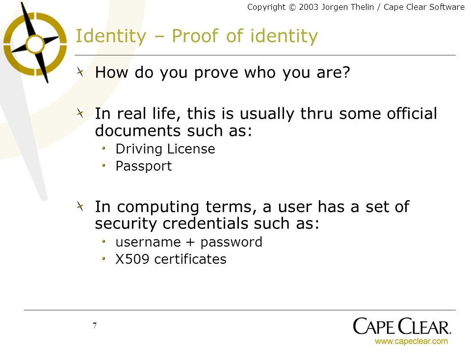 Copyright © 2003 Jorgen Thelin / Cape Clear Software 7 Identity – Proof of identity How do you prove who you are.