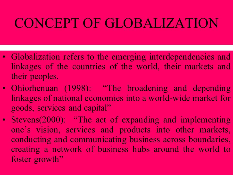 CONCEPT OF GLOBALIZATION (cont.) Nayyar (1997): The phenomenal interlinkages, interactions, integration and interdependence among nations that are manifested in unprecedented trading volumes, massive financial flows, concentration of corporate power in progressively fewer multinational players
