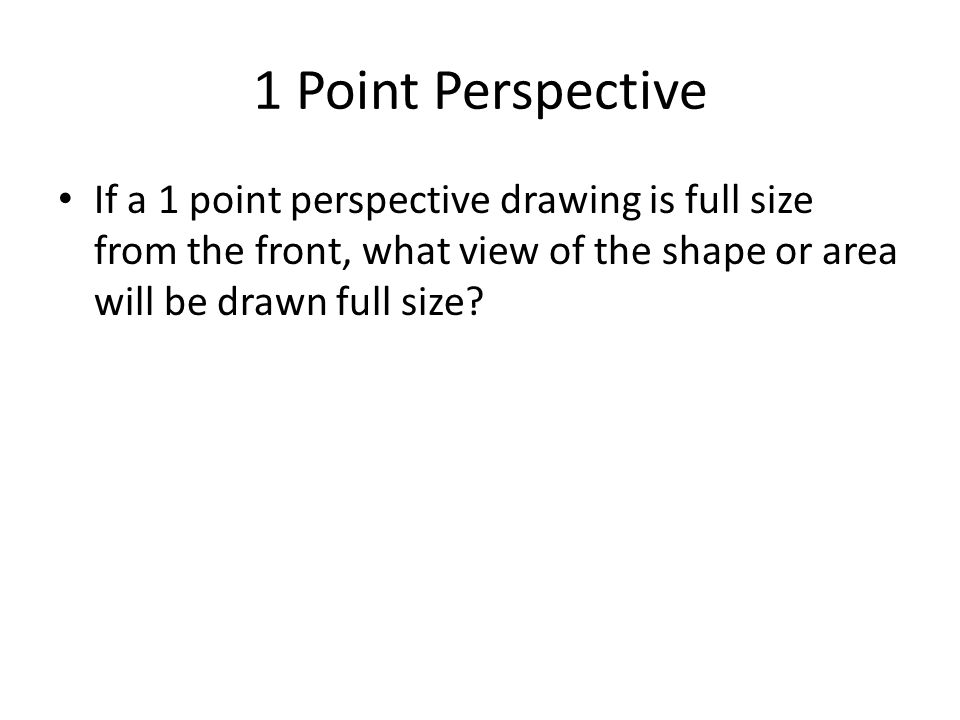 1 Point Perspective If a 1 point perspective drawing is full size from the front, what view of the shape or area will be drawn full size?