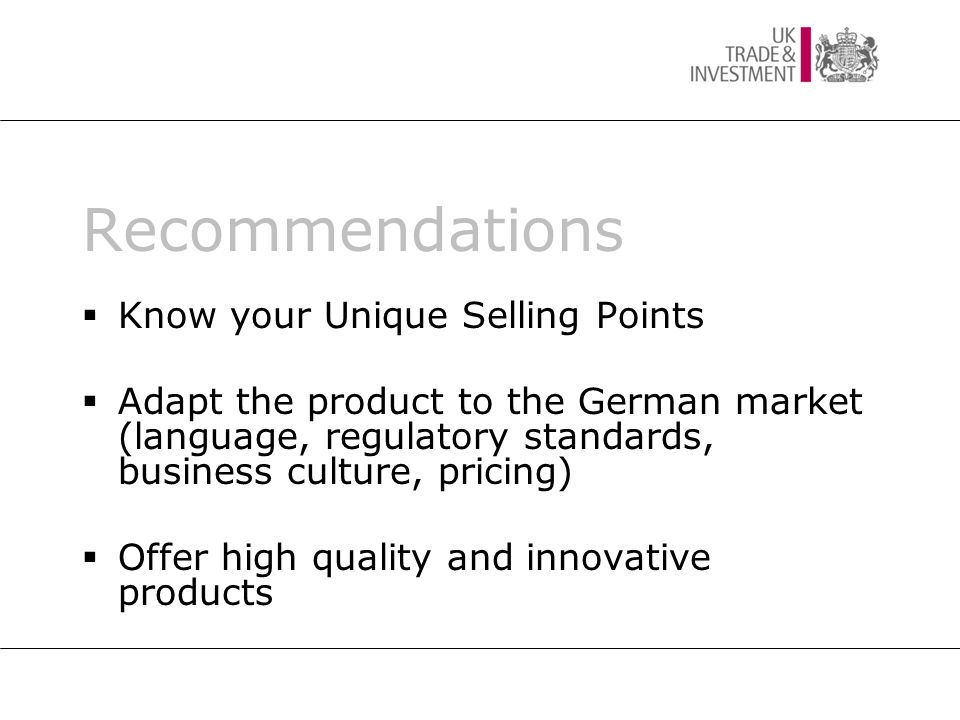 Recommendations  Know your Unique Selling Points  Adapt the product to the German market (language, regulatory standards, business culture, pricing)