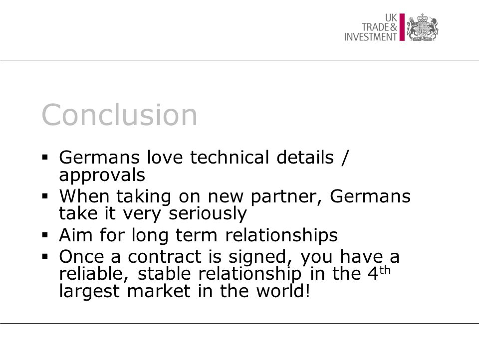 Conclusion  Germans love technical details / approvals  When taking on new partner, Germans take it very seriously  Aim for long term relationships