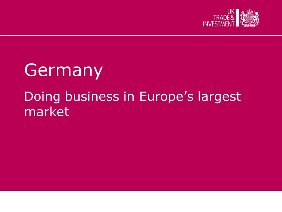 Key facts Europe's largest domestic market 27% of Europe's GDP Population: 82 m Companies: 3,7 m UK s largest export market in Europe second largest globally after the US.