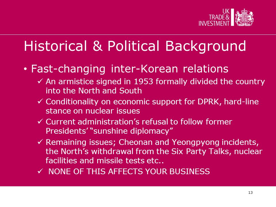 13 Historical & Political Background Fast-changing inter-Korean relations An armistice signed in 1953 formally divided the country into the North and South Conditionality on economic support for DPRK, hard-line stance on nuclear issues Current administration's refusal to follow former Presidents' sunshine diplomacy Remaining issues; Cheonan and Yeongpyong incidents, the North's withdrawal from the Six Party Talks, nuclear facilities and missile tests etc..