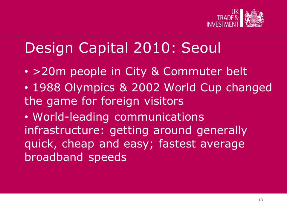 18 Design Capital 2010: Seoul >20m people in City & Commuter belt 1988 Olympics & 2002 World Cup changed the game for foreign visitors World-leading communications infrastructure: getting around generally quick, cheap and easy; fastest average broadband speeds