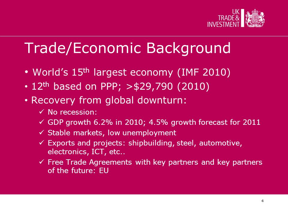 4 Trade/Economic Background World's 15 th largest economy (IMF 2010) 12 th based on PPP; >$29,790 (2010) Recovery from global downturn: No recession: GDP growth 6.2% in 2010; 4.5% growth forecast for 2011 Stable markets, low unemployment Exports and projects: shipbuilding, steel, automotive, electronics, ICT, etc..