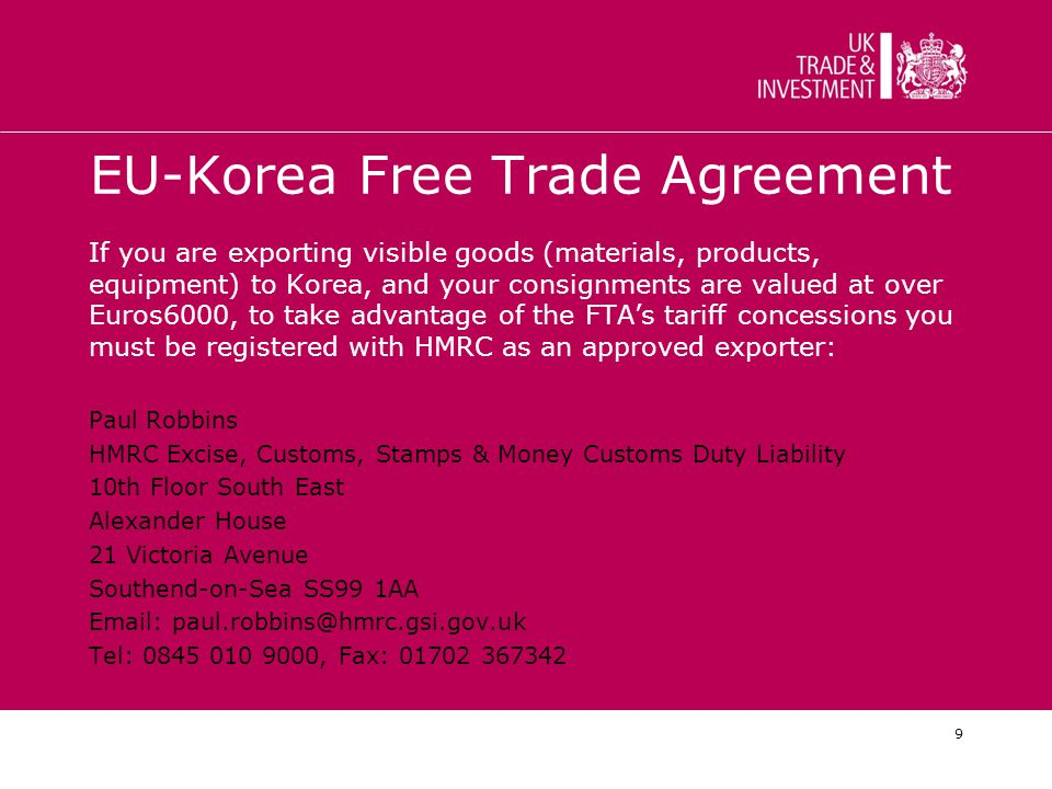 9 EU-Korea Free Trade Agreement If you are exporting visible goods (materials, products, equipment) to Korea, and your consignments are valued at over Euros6000, to take advantage of the FTA's tariff concessions you must be registered with HMRC as an approved exporter: Paul Robbins HMRC Excise, Customs, Stamps & Money Customs Duty Liability 10th Floor South East Alexander House 21 Victoria Avenue Southend-on-Sea SS99 1AA Email: paul.robbins@hmrc.gsi.gov.uk Tel: 0845 010 9000, Fax: 01702 367342